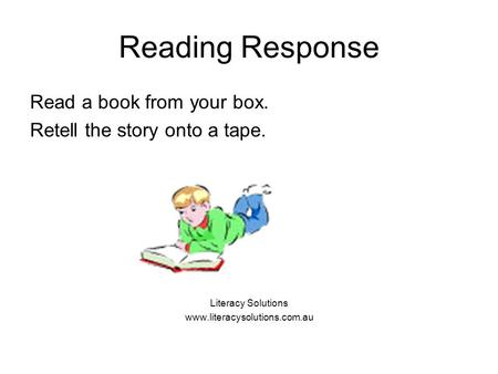 Reading Response Read a book from your box. Retell the story onto a tape. Literacy Solutions www.literacysolutions.com.au.