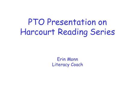 PTO Presentation on Harcourt Reading Series Erin Monn Literacy Coach.