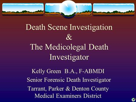 Death Scene Investigation & The Medicolegal Death Investigator Kelly Green B.A., F-ABMDI Senior Forensic Death Investigator Tarrant, Parker & Denton County.