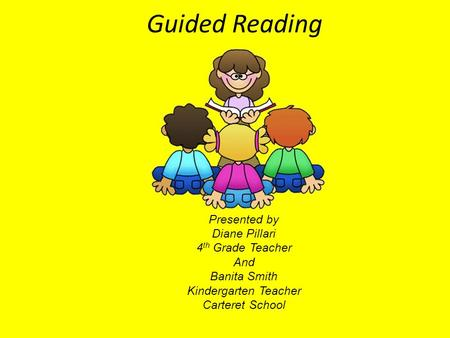 Presented by Diane Pillari 4 th Grade Teacher And Banita Smith Kindergarten Teacher Carteret School Guided Reading.