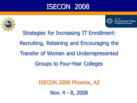 ISECON 2008 Strategies for Increasing IT Enrollment: Recruiting, Retaining and Encouraging the Transfer of Women and Underrepresented Groups to Four-Year.