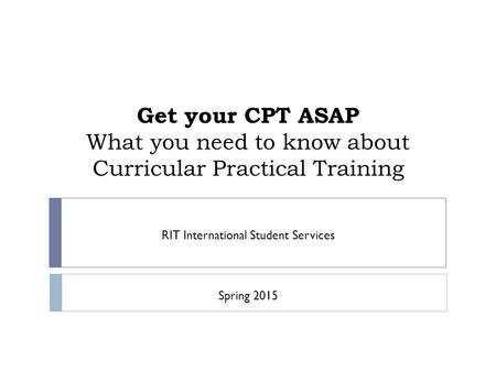 Get your CPT ASAP What you need to know about Curricular Practical Training RIT International Student Services Spring 2015.