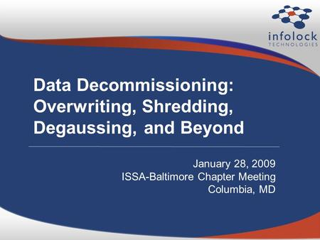 Data Decommissioning: Overwriting, Shredding, Degaussing, and Beyond January 28, 2009 ISSA-Baltimore Chapter Meeting Columbia, MD.