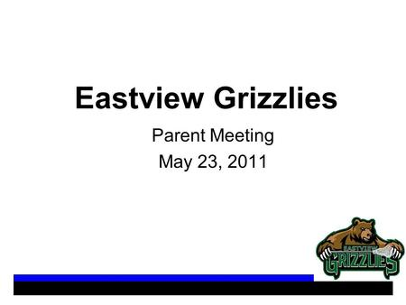 Eastview Grizzlies Parent Meeting May 23, 2011. Agenda Team Dynamics (Tim Roche) - Practice Dates/Times - Practice Locations - Game Locations - Summer.