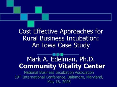 Cost Effective Approaches for Rural Business Incubation: An Iowa Case Study Mark A. Edelman, Ph.D. Community Vitality Center National Business Incubation.