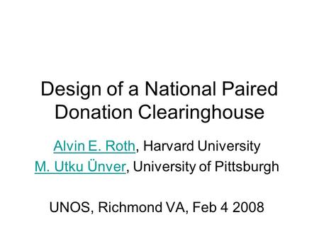 Design of a National Paired Donation Clearinghouse Alvin E. RothAlvin E. Roth, Harvard University M. Utku ÜnverM. Utku Ünver, University of Pittsburgh.