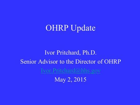 OHRP Update Ivor Pritchard, Ph.D. Senior Advisor to the Director of OHRP May 2, 2015.