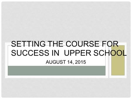 AUGUST 14, 2015 SETTING THE COURSE FOR SUCCESS IN UPPER SCHOOL.