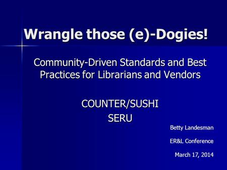 Wrangle those (e)-Dogies! Community-Driven Standards and Best Practices for Librarians and Vendors COUNTER/SUSHISERU Betty Landesman ER&L Conference March.