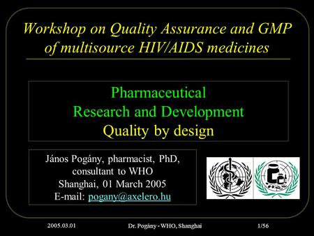 2005.03.01 Dr. Pogány - WHO, Shanghai 1/56 Workshop on Quality Assurance and GMP of multisource HIV/AIDS medicines János Pogány, pharmacist, PhD, consultant.