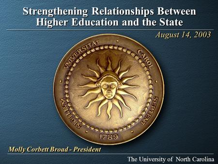 Strengthening Relationships Between Higher Education and the State The University of North Carolina August 14, 2003 Molly Corbett Broad - President.