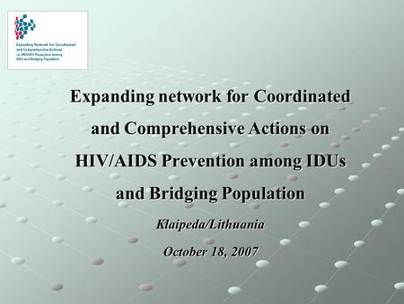 Expanding network for Coordinated and Comprehensive Actions on HIV/AIDS Prevention among IDUs and Bridging Population Klaipeda/Lithuania October 18, 2007.