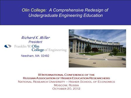 Olin College: A Comprehensive Redesign of Undergraduate Engineering Education Richard K. Miller President Needham, MA 02492 III International Conference.