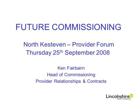 FUTURE COMMISSIONING North Kesteven – Provider Forum Thursday 25 th September 2008 Ken Fairbairn Head of Commissioning Provider Relationships & Contracts.