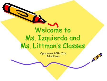 Welcome to Ms. Izquierdo and Ms. Littman's Classes Open House 2012-2013 School Year.
