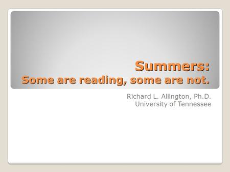 Summers: Some are reading, some are not. Richard L. Allington, Ph.D. University of Tennessee.