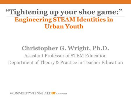 "Christopher G. Wright, Ph.D. Assistant Professor of STEM Education Department of Theory & Practice in Teacher Education ""Tightening up your shoe game:"""