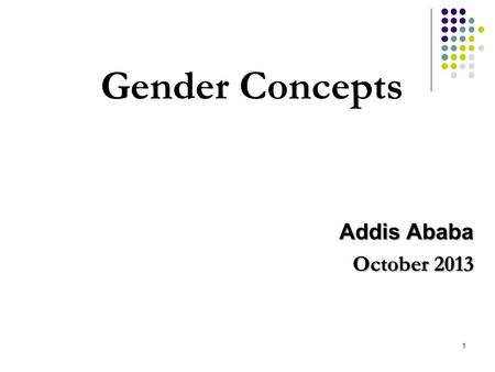 1 Gender Concepts Addis Ababa October 2013. Objectives of the Training 1. To refresh selected gender concepts so as to have better understanding for engendering.