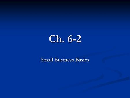 Ch. 6-2 Small Business Basics. Small Business Ownership Small Business- An independent business with fewer than 500 employees. Small Business- An independent.