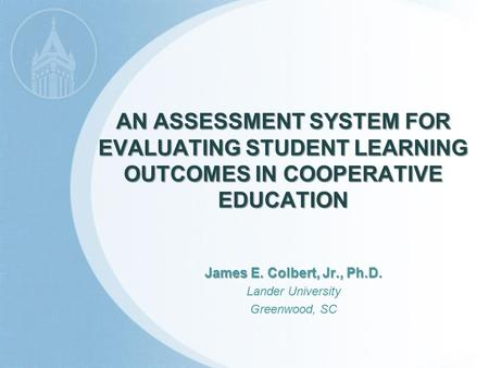 AN ASSESSMENT SYSTEM FOR EVALUATING STUDENT LEARNING OUTCOMES IN COOPERATIVE EDUCATION James E. Colbert, Jr., Ph.D. Lander University Greenwood, SC.