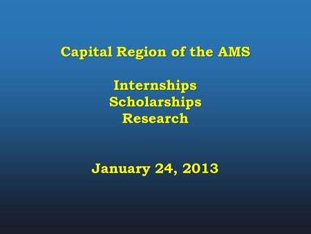 Capital Region of the AMS InternshipsScholarshipsResearch January 24, 2013.