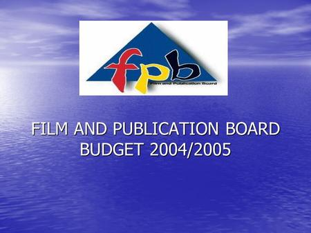 FILM AND PUBLICATION BOARD BUDGET 2004/2005. BASIS OF BUDGET 2003/2004 Outcomes were used as basis of forecasting 2004/2005, 2003/2004 Outcomes were used.