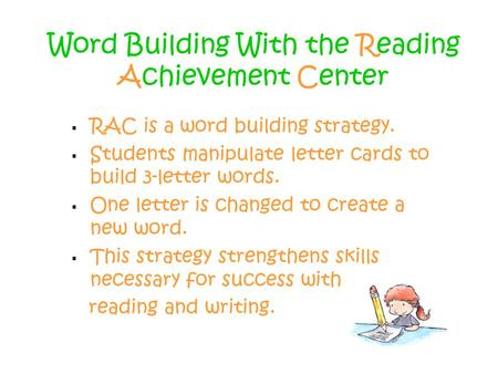Word Building With the Reading Achievement Center  RAC is a word building strategy.  Students manipulate letter cards to build 3-letter words.  One.