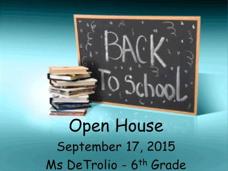 Open House September 17, 2015 Ms DeTrolio - 6 th Grade.