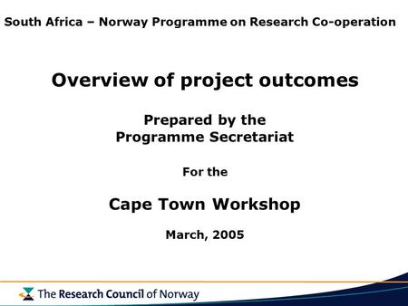 South Africa – Norway Programme on Research Co-operation Overview of project outcomes Prepared by the Programme Secretariat For the Cape Town Workshop.