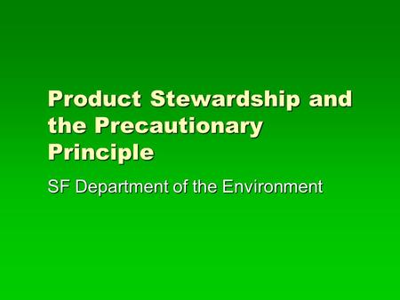 Product Stewardship and the Precautionary Principle SF Department of the Environment.