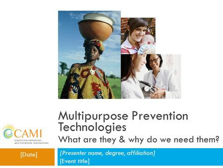 Multipurpose Prevention Technologies What are they & why do we need them? [Presenter name, degree, affiliation] [Event title] [Date]