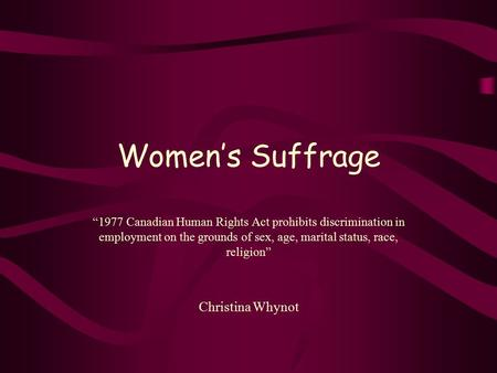 "Women's Suffrage ""1977 Canadian Human Rights Act prohibits discrimination in employment on the grounds of sex, age, marital status, race, religion"" Christina."