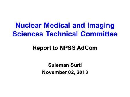 Nuclear Medical and Imaging Sciences Technical Committee Report to NPSS AdCom Suleman Surti November 02, 2013.
