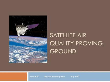SATELLITE AIR QUALITY PROVING GROUND Amy Huff Shobha Kondragunta Ray Hoff.