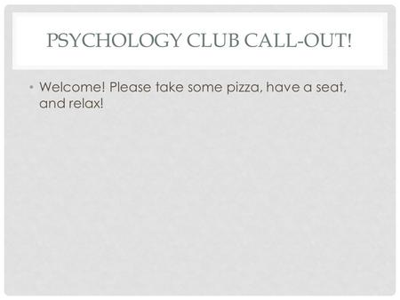 PSYCHOLOGY CLUB CALL-OUT! Welcome! Please take some pizza, have a seat, and relax!