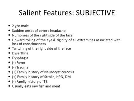 Salient Features: SUBJECTIVE 2 y/o male Sudden onset of severe headache Numbness of the right side of the face Upward rolling of the eye & rigidity of.