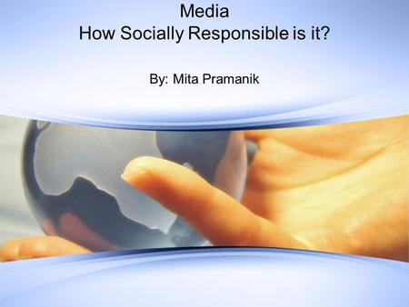 Media How Socially Responsible is it? By: Mita Pramanik.