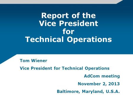 Report of the Vice President for Technical Operations Tom Wiener Vice President for Technical Operations AdCom meeting November 2, 2013 Baltimore, Maryland,