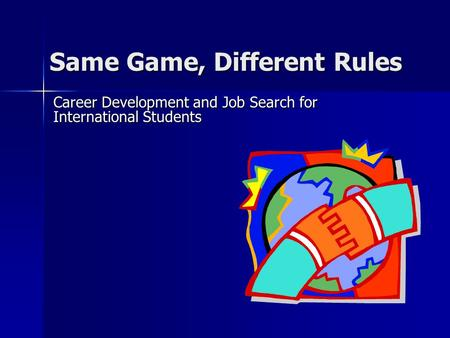 Same Game, Different Rules Career Development and Job Search for International Students.