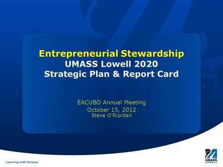 Learning with Purpose Entrepreneurial Stewardship Entrepreneurial Stewardship UMASS Lowell 2020 Strategic Plan & Report Card EACUBO Annual Meeting October.