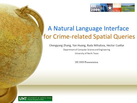 A Natural Language Interface for Crime-related Spatial Queries Chengyang Zhang, Yan Huang, Rada Mihalcea, Hector Cuellar Department of Computer Science.