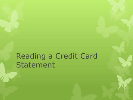 Reading a Credit Card Statement. Credit Card  A small plastic card issued by a bank or business, allowing the holder to purchase goods or services on.