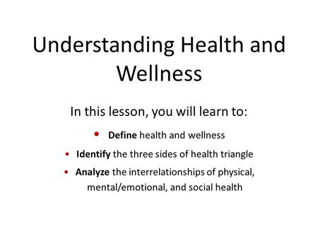 Understanding Health and Wellness In this lesson, you will learn to: Define health and wellness Identify the three sides of health triangle Analyze the.