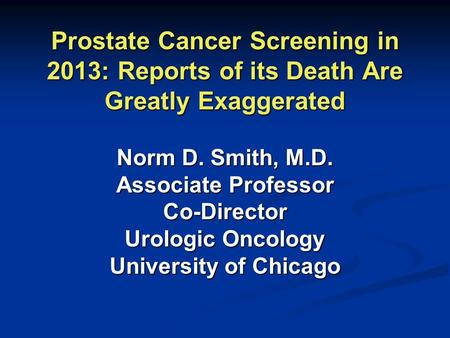 Prostate Cancer Screening in 2013: Reports of its Death Are Greatly Exaggerated Norm D. Smith, M.D. Associate Professor Co-Director Urologic Oncology University.