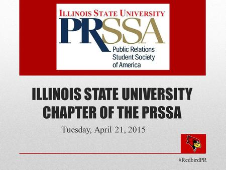 ILLINOIS STATE UNIVERSITY CHAPTER OF THE PRSSA Tuesday, April 21, 2015 #RedbirdPR.