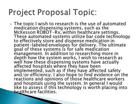  The topic I wish to research is the use of automated medication dispensing systems, such as the McKesson ROBOT-Rx, within healthcare settings. These.