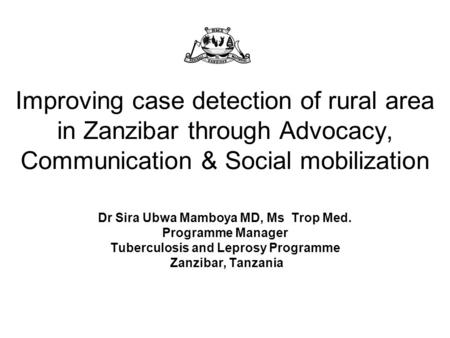 Improving case detection of rural area in Zanzibar through Advocacy, Communication & Social mobilization Dr Sira Ubwa Mamboya MD, Ms Trop Med. Programme.