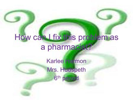 How can I fix this problem as a pharmacist? Karlee Harmon Mrs. Hudspeth 6 th period.