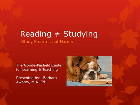 Reading ≠ Studying Study Smarter, not Harder The Goode-Pasfield Center for Learning & Teaching Presented by: Barbara Awbrey, M.A. Ed.