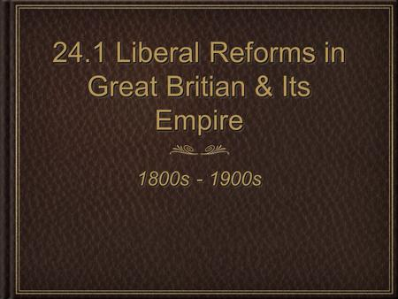 24.1 Liberal Reforms in Great Britian & Its Empire